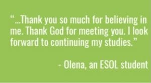 """""""...Thank you so much for believing in me. Thank God for meeting you. I look forward to continuing my studies."""" Olena, an ESOL student"""