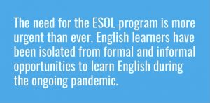 The need for the ESOL program is more urgent than ever. English learners have been isolated from formal and informal opportunities to learn English during ongoing pandemic.